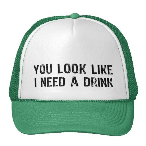 Green and white hat reads You look like I need a drink